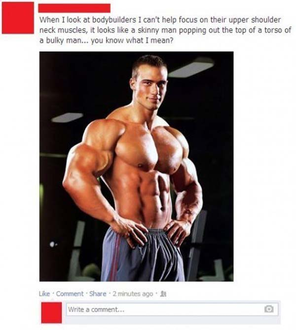 16. You'll never be able to look at bodybuilders again.
